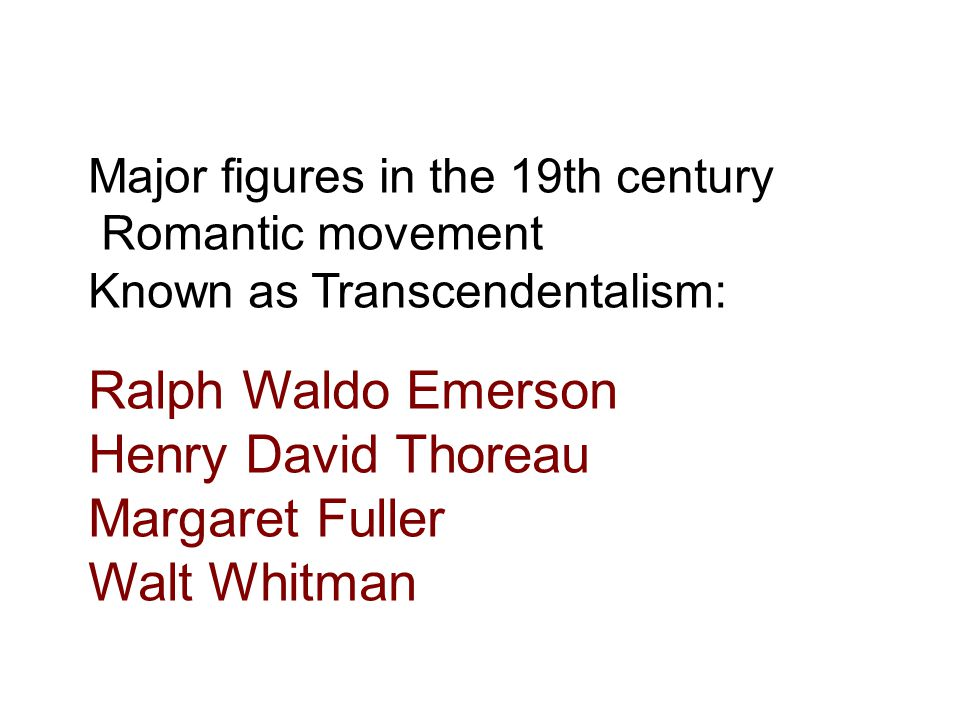 Major figures in the 19th century Romantic movement Known as Transcendentalism: Ralph Waldo Emerson Henry David Thoreau Margaret Fuller Walt Whitman