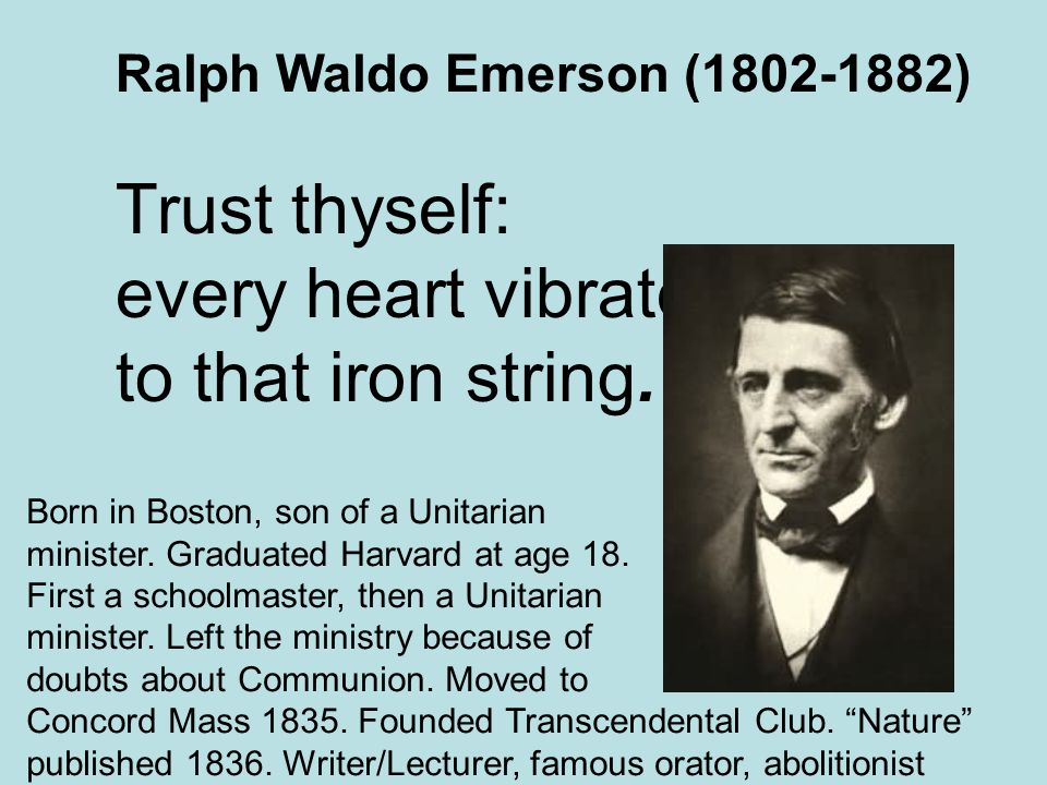 Ralph Waldo Emerson (1802-1882) Trust thyself: every heart vibrates to that iron string.