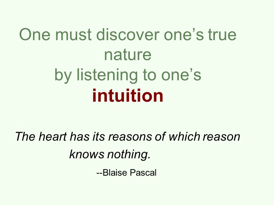One must discover one's true nature by listening to one's intuition The heart has its reasons of which reason knows nothing.