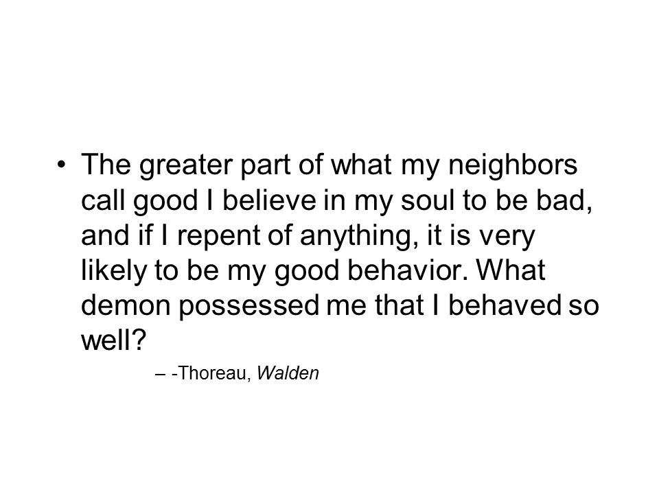 The greater part of what my neighbors call good I believe in my soul to be bad, and if I repent of anything, it is very likely to be my good behavior.