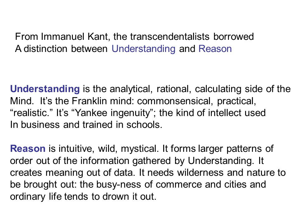 From Immanuel Kant, the transcendentalists borrowed A distinction between Understanding and Reason Understanding is the analytical, rational, calculating side of the Mind.