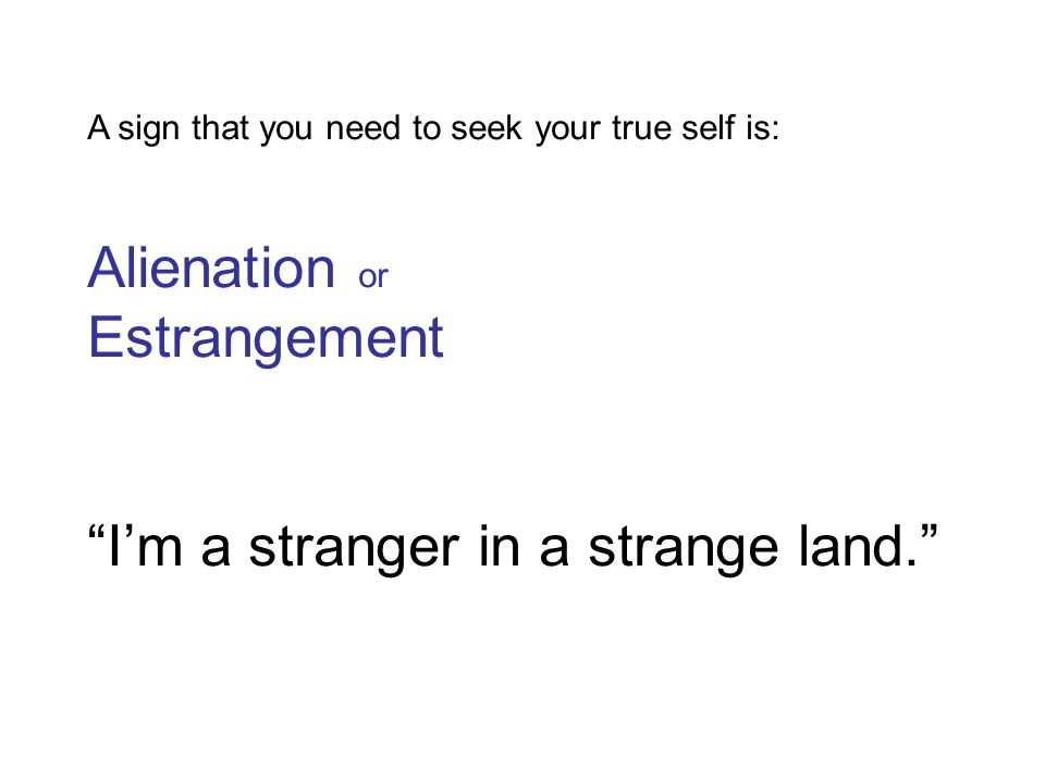 A sign that you need to seek your true self is: Alienation or Estrangement I'm a stranger in a strange land.