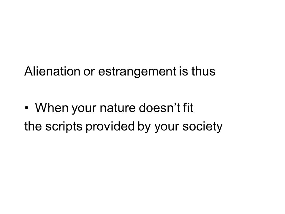 Alienation or estrangement is thus When your nature doesn't fit the scripts provided by your society