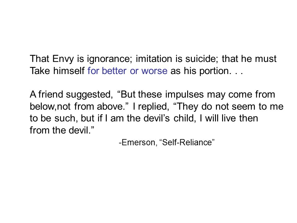 That Envy is ignorance; imitation is suicide; that he must Take himself for better or worse as his portion...