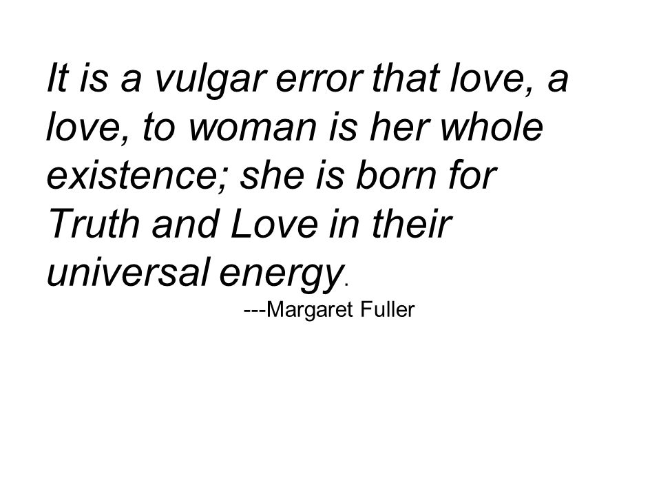 It is a vulgar error that love, a love, to woman is her whole existence; she is born for Truth and Love in their universal energy.