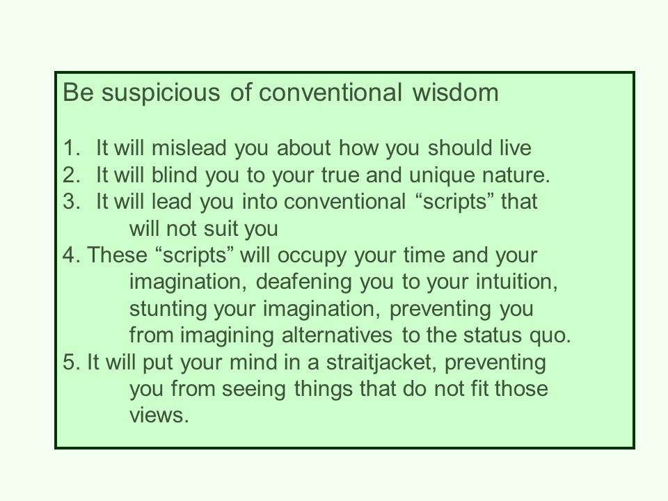 Be suspicious of conventional wisdom 1.It will mislead you about how you should live 2.It will blind you to your true and unique nature.