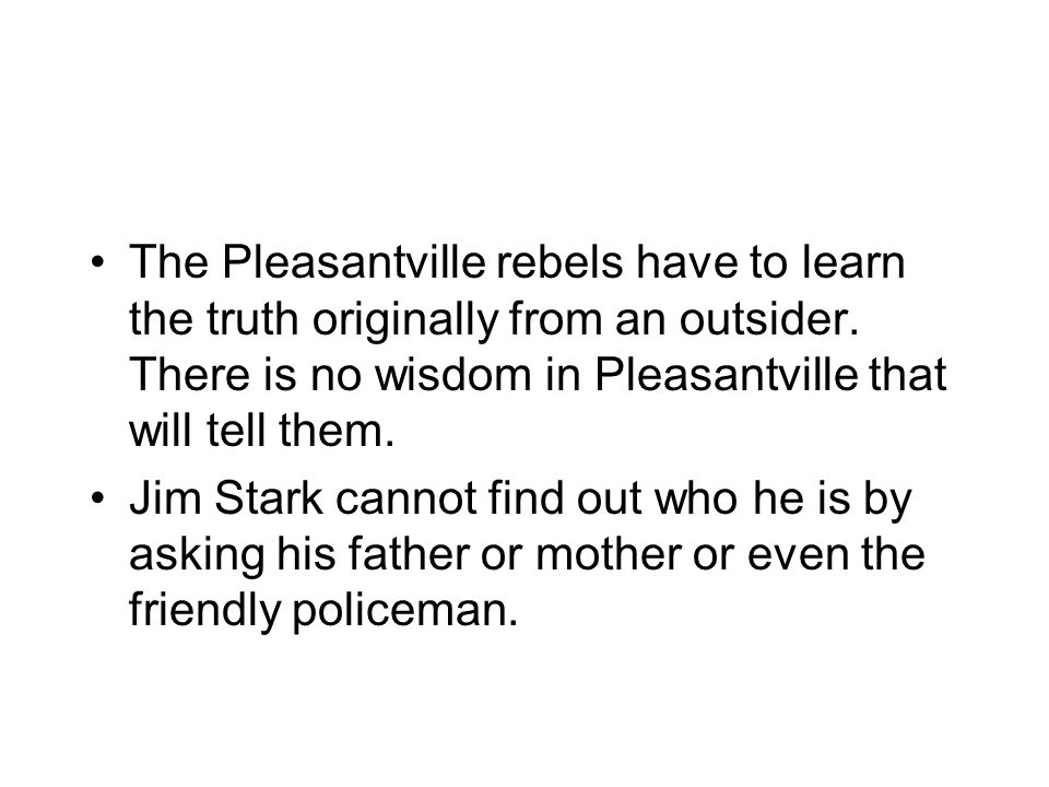 The Pleasantville rebels have to learn the truth originally from an outsider.