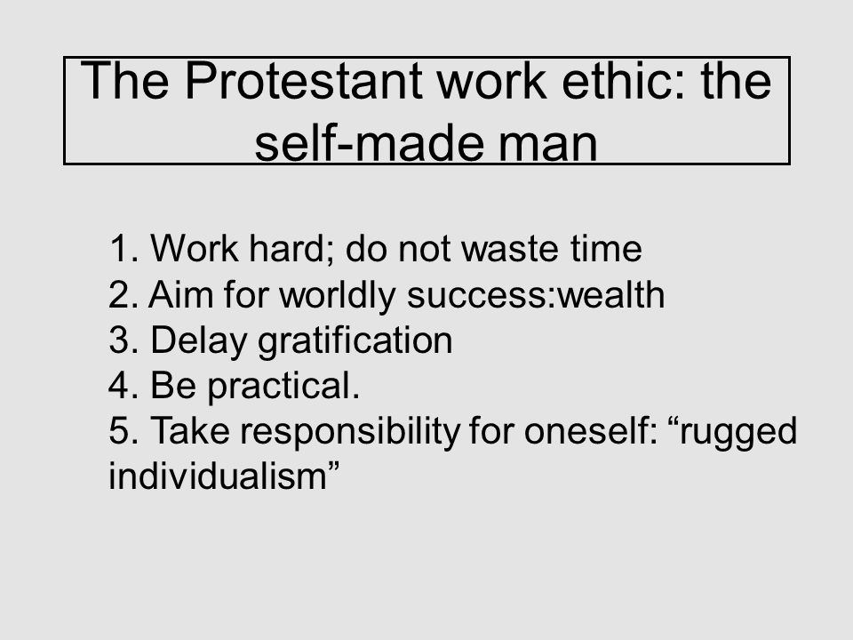 The Protestant work ethic: the self-made man 1. Work hard; do not waste time 2.