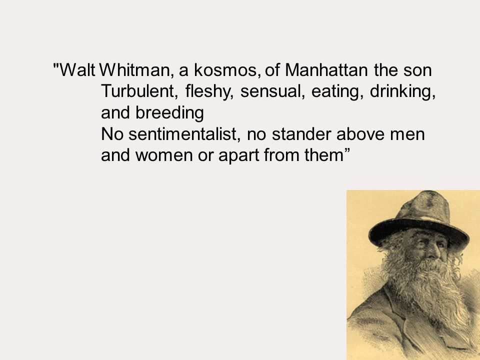 Walt Whitman, a kosmos, of Manhattan the son Turbulent, fleshy, sensual, eating, drinking, and breeding No sentimentalist, no stander above men and women or apart from them