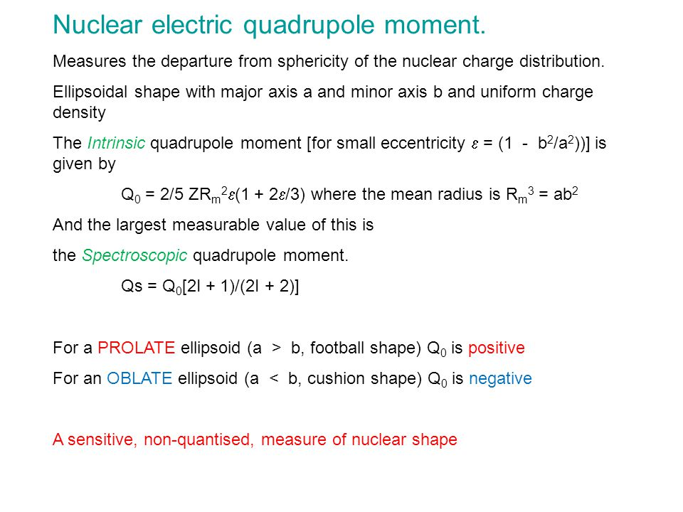 Nuclear electric quadrupole moment. Measures the departure from sphericity of the nuclear charge distribution. Ellipsoidal shape with major axis a and