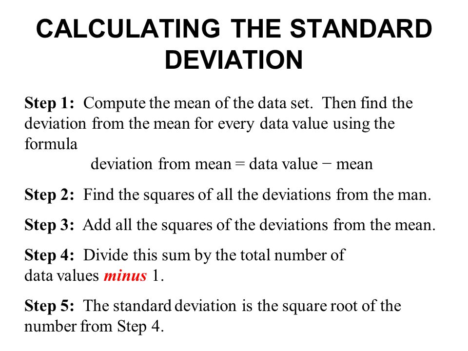 CALCULATING THE STANDARD DEVIATION Step 1: Compute the mean of the data set. Then find the deviation from the mean for every data value using the form