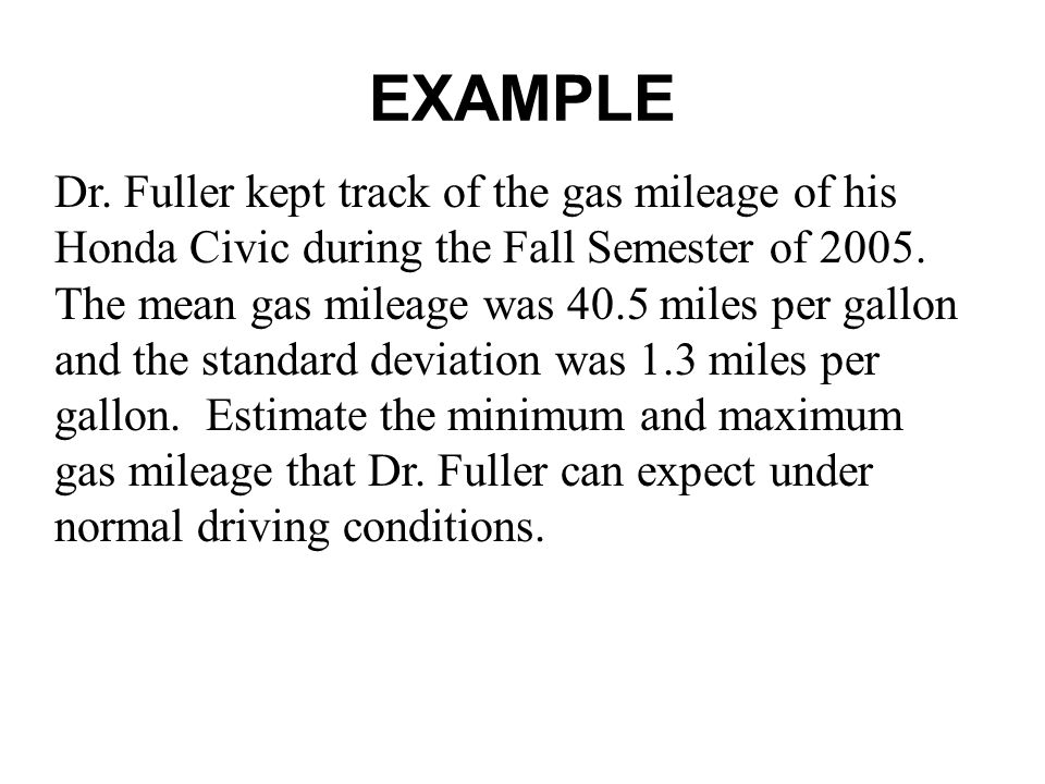 EXAMPLE Dr. Fuller kept track of the gas mileage of his Honda Civic during the Fall Semester of 2005. The mean gas mileage was 40.5 miles per gallon a