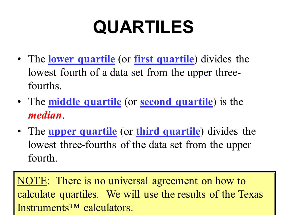 QUARTILES The lower quartile (or first quartile) divides the lowest fourth of a data set from the upper three- fourths. The middle quartile (or second