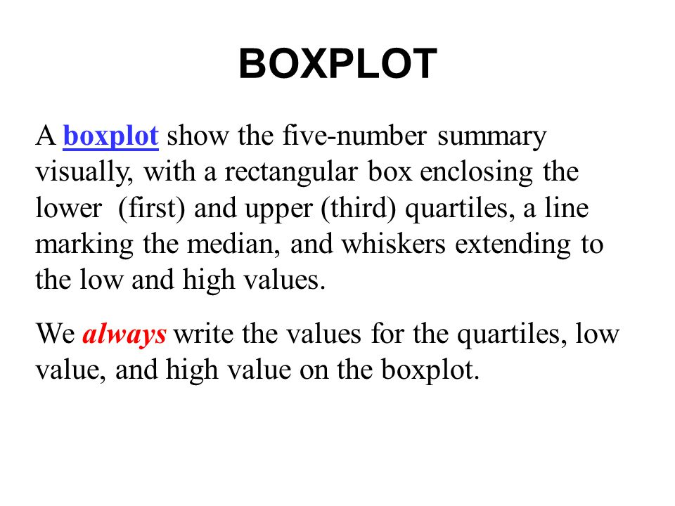 BOXPLOT A boxplot show the five-number summary visually, with a rectangular box enclosing the lower (first) and upper (third) quartiles, a line markin