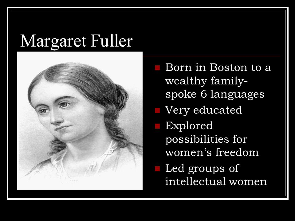 Margaret Fuller Born in Boston to a wealthy family- spoke 6 languages Very educated Explored possibilities for women's freedom Led groups of intellectual women