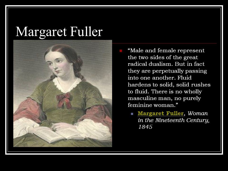 Margaret Fuller Male and female represent the two sides of the great radical dualism.