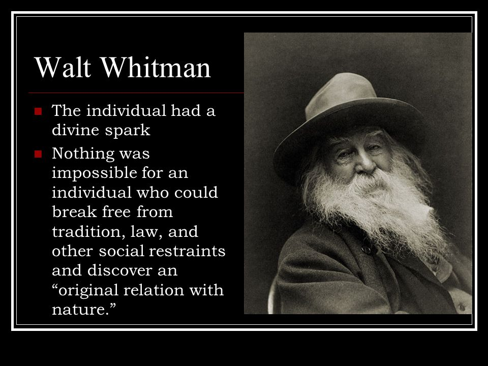 Walt Whitman The individual had a divine spark Nothing was impossible for an individual who could break free from tradition, law, and other social restraints and discover an original relation with nature.