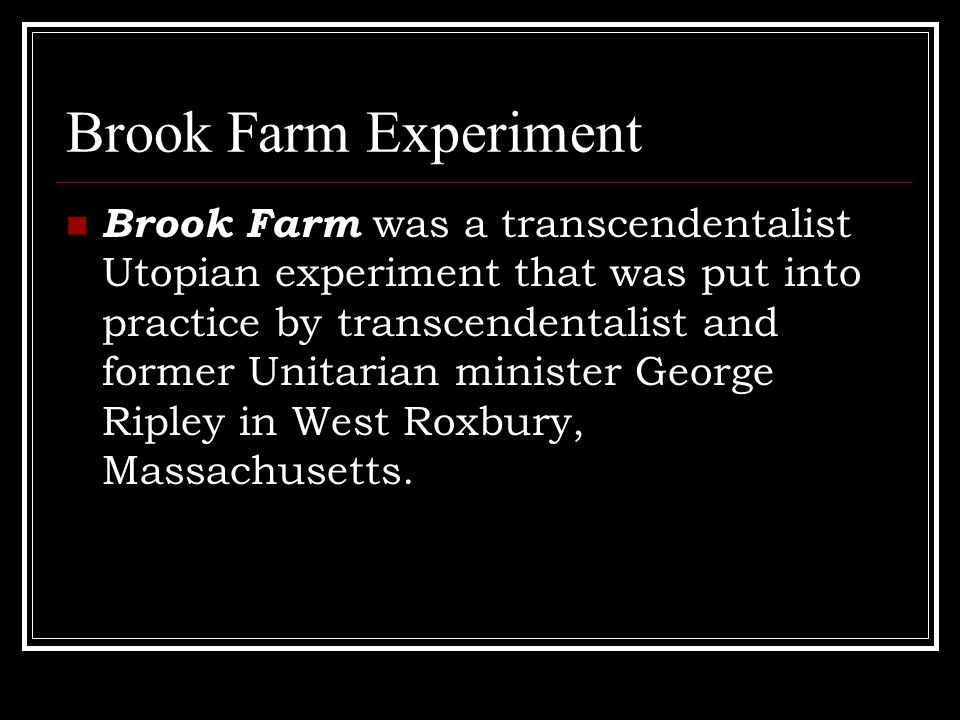Brook Farm Experiment Brook Farm was a transcendentalist Utopian experiment that was put into practice by transcendentalist and former Unitarian minister George Ripley in West Roxbury, Massachusetts.
