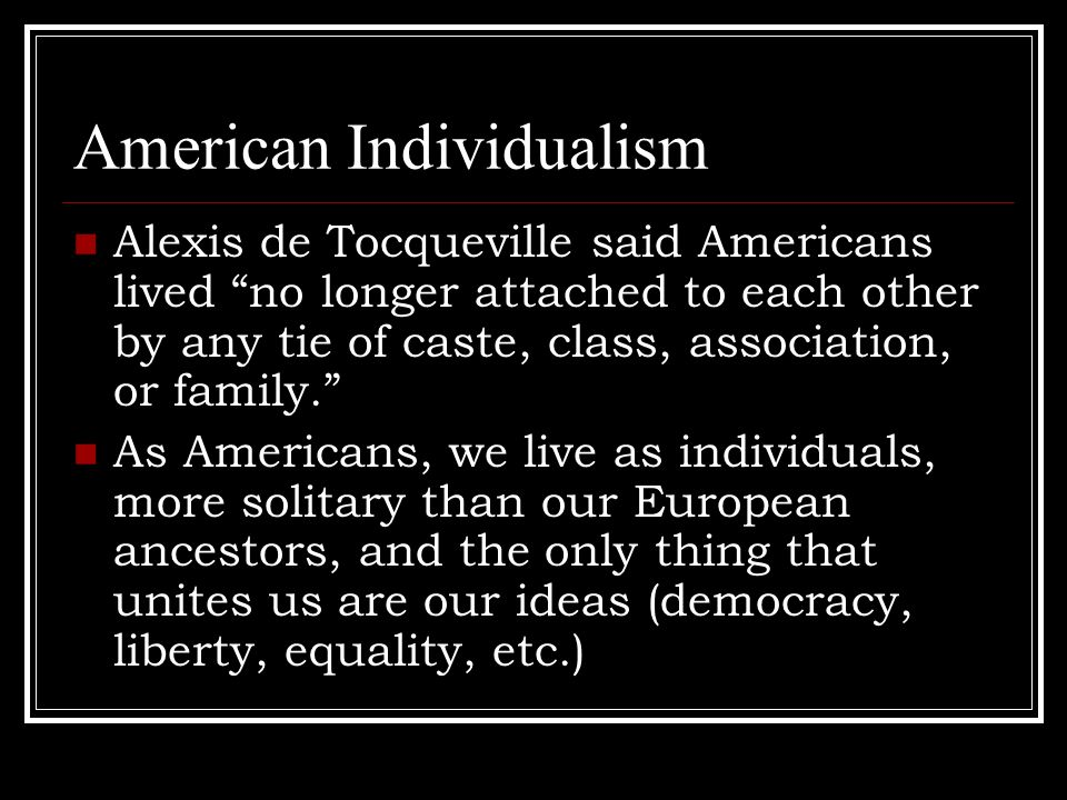 American Individualism Alexis de Tocqueville said Americans lived no longer attached to each other by any tie of caste, class, association, or family. As Americans, we live as individuals, more solitary than our European ancestors, and the only thing that unites us are our ideas (democracy, liberty, equality, etc.)