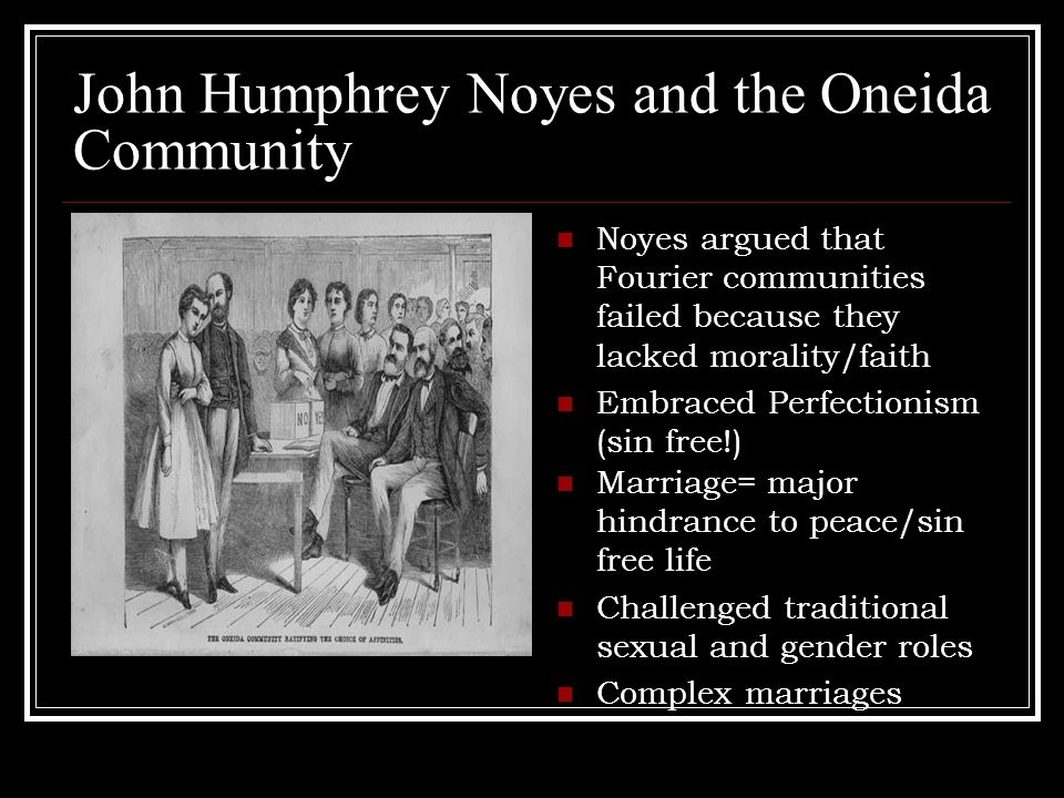 John Humphrey Noyes and the Oneida Community Noyes argued that Fourier communities failed because they lacked morality/faith Embraced Perfectionism (sin free!) Marriage= major hindrance to peace/sin free life Challenged traditional sexual and gender roles Complex marriages