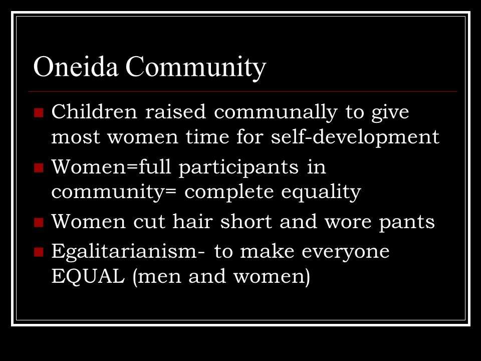 Oneida Community Children raised communally to give most women time for self-development Women=full participants in community= complete equality Women cut hair short and wore pants Egalitarianism- to make everyone EQUAL (men and women)