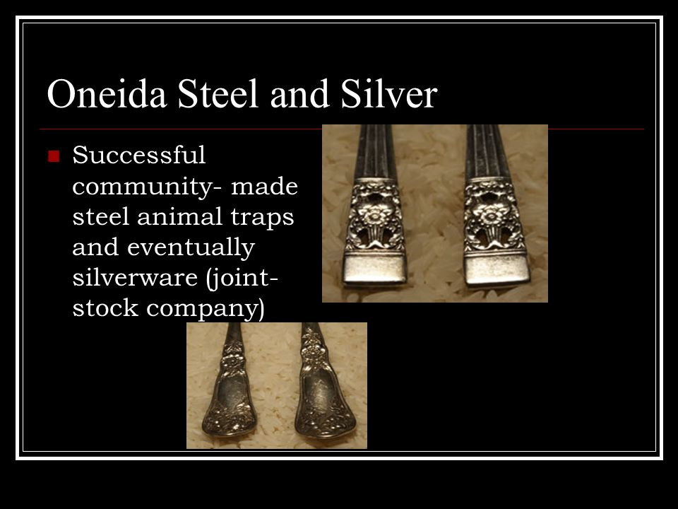 Oneida Steel and Silver Successful community- made steel animal traps and eventually silverware (joint- stock company)