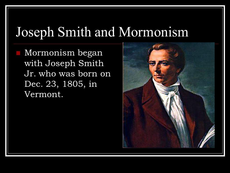 Joseph Smith and Mormonism Mormonism began with Joseph Smith Jr.