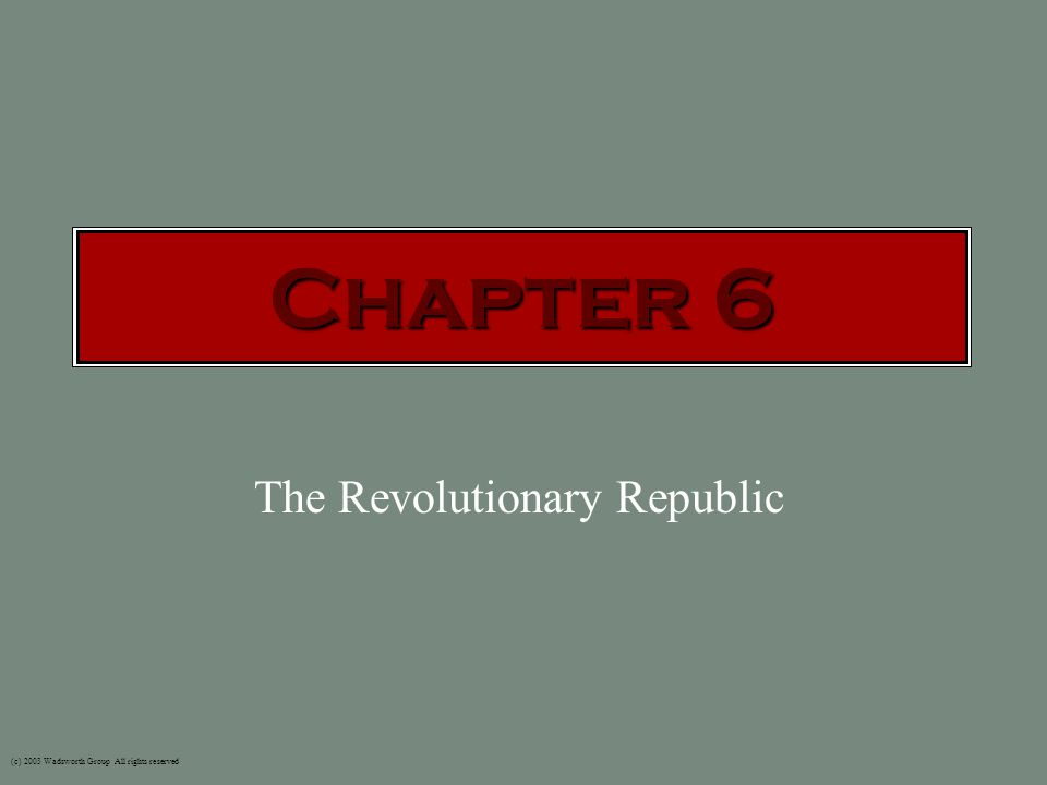 (c) 2003 Wadsworth Group All rights reserved The Revolutionary Republic Chapter 6