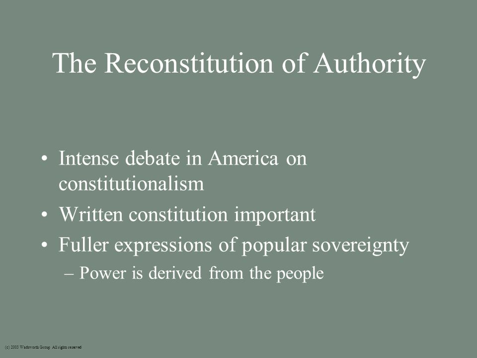 The Reconstitution of Authority Intense debate in America on constitutionalism Written constitution important Fuller expressions of popular sovereignty –Power is derived from the people (c) 2003 Wadsworth Group All rights reserved