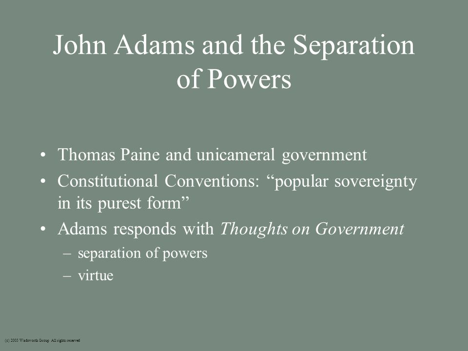 John Adams and the Separation of Powers Thomas Paine and unicameral government Constitutional Conventions: popular sovereignty in its purest form Adams responds with Thoughts on Government –separation of powers –virtue (c) 2003 Wadsworth Group All rights reserved
