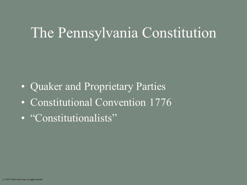The Pennsylvania Constitution Quaker and Proprietary Parties Constitutional Convention 1776 Constitutionalists (c) 2003 Wadsworth Group All rights reserved