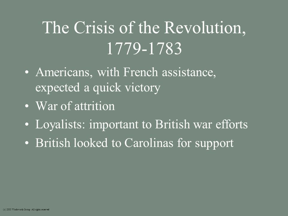 The Crisis of the Revolution, 1779-1783 Americans, with French assistance, expected a quick victory War of attrition Loyalists: important to British war efforts British looked to Carolinas for support (c) 2003 Wadsworth Group All rights reserved