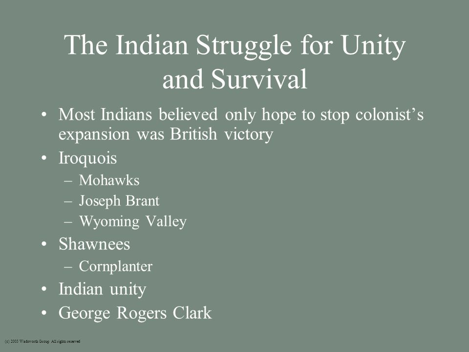 The Indian Struggle for Unity and Survival Most Indians believed only hope to stop colonist's expansion was British victory Iroquois –Mohawks –Joseph Brant –Wyoming Valley Shawnees –Cornplanter Indian unity George Rogers Clark (c) 2003 Wadsworth Group All rights reserved