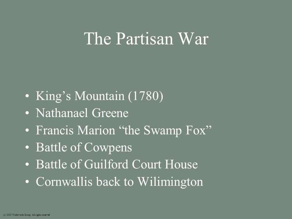 The Partisan War King's Mountain (1780) Nathanael Greene Francis Marion the Swamp Fox Battle of Cowpens Battle of Guilford Court House Cornwallis back to Wilimington (c) 2003 Wadsworth Group All rights reserved
