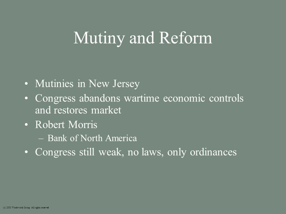 Mutiny and Reform Mutinies in New Jersey Congress abandons wartime economic controls and restores market Robert Morris –Bank of North America Congress still weak, no laws, only ordinances (c) 2003 Wadsworth Group All rights reserved