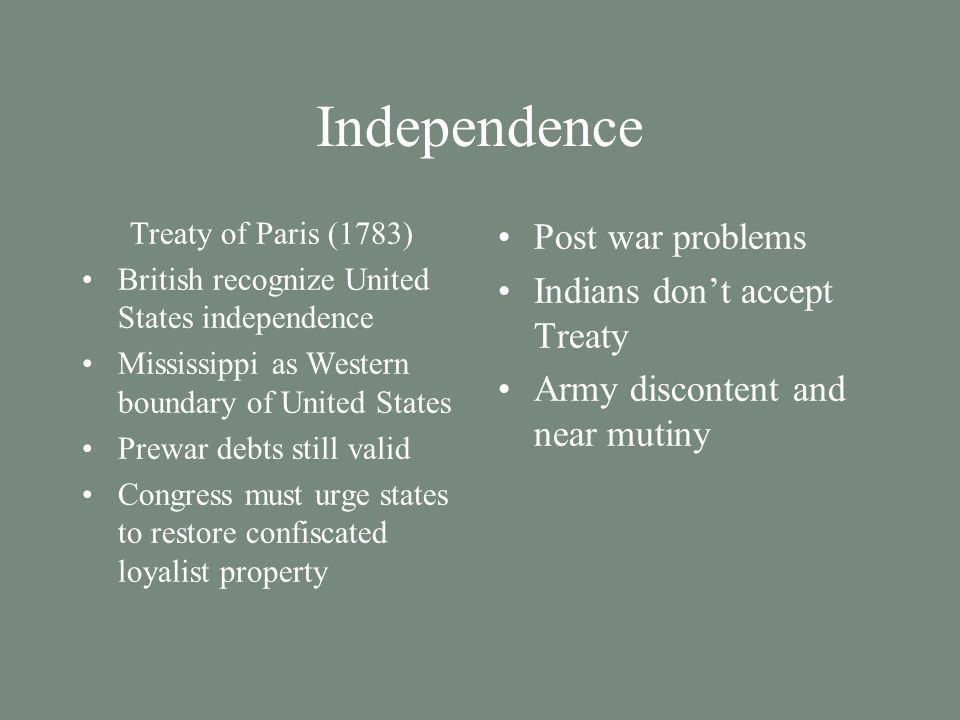 Independence Treaty of Paris (1783) British recognize United States independence Mississippi as Western boundary of United States Prewar debts still v