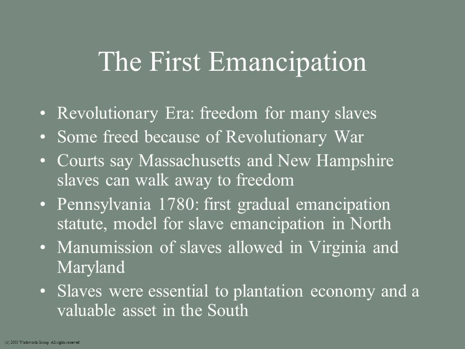 The First Emancipation Revolutionary Era: freedom for many slaves Some freed because of Revolutionary War Courts say Massachusetts and New Hampshire slaves can walk away to freedom Pennsylvania 1780: first gradual emancipation statute, model for slave emancipation in North Manumission of slaves allowed in Virginia and Maryland Slaves were essential to plantation economy and a valuable asset in the South (c) 2003 Wadsworth Group All rights reserved