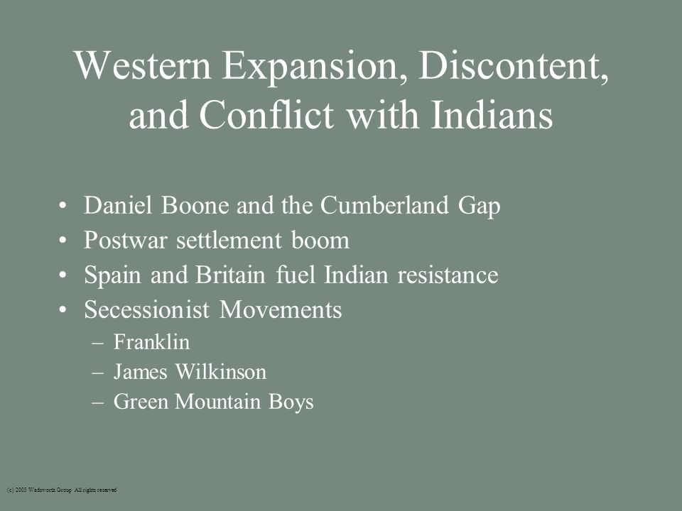 Western Expansion, Discontent, and Conflict with Indians Daniel Boone and the Cumberland Gap Postwar settlement boom Spain and Britain fuel Indian resistance Secessionist Movements –Franklin –James Wilkinson –Green Mountain Boys (c) 2003 Wadsworth Group All rights reserved