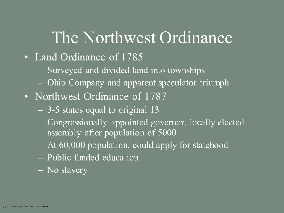 The Northwest Ordinance Land Ordinance of 1785 –Surveyed and divided land into townships –Ohio Company and apparent speculator triumph Northwest Ordinance of 1787 –3-5 states equal to original 13 –Congressionally appointed governor, locally elected assembly after population of 5000 –At 60,000 population, could apply for statehood –Public funded education –No slavery (c) 2003 Wadsworth Group All rights reserved