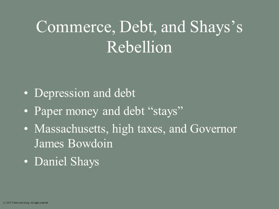 Commerce, Debt, and Shays's Rebellion Depression and debt Paper money and debt stays Massachusetts, high taxes, and Governor James Bowdoin Daniel Shays (c) 2003 Wadsworth Group All rights reserved