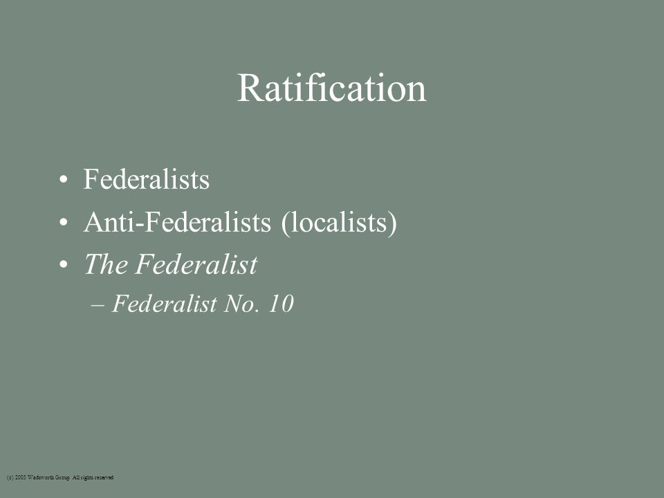 Ratification Federalists Anti-Federalists (localists) The Federalist –Federalist No.