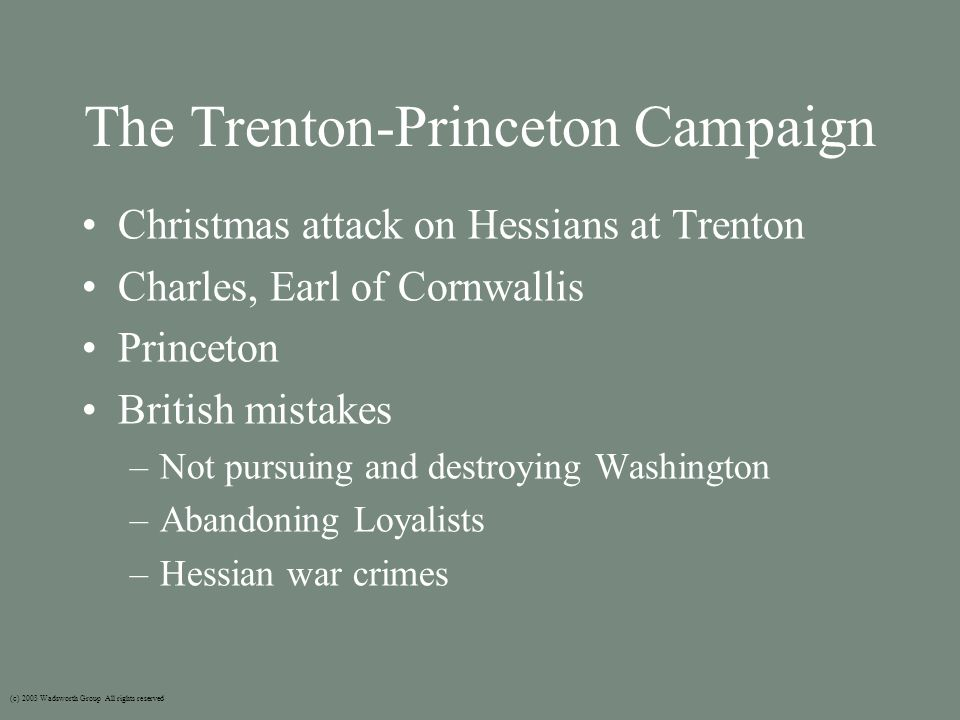 The Trenton-Princeton Campaign Christmas attack on Hessians at Trenton Charles, Earl of Cornwallis Princeton British mistakes –Not pursuing and destroying Washington –Abandoning Loyalists –Hessian war crimes (c) 2003 Wadsworth Group All rights reserved