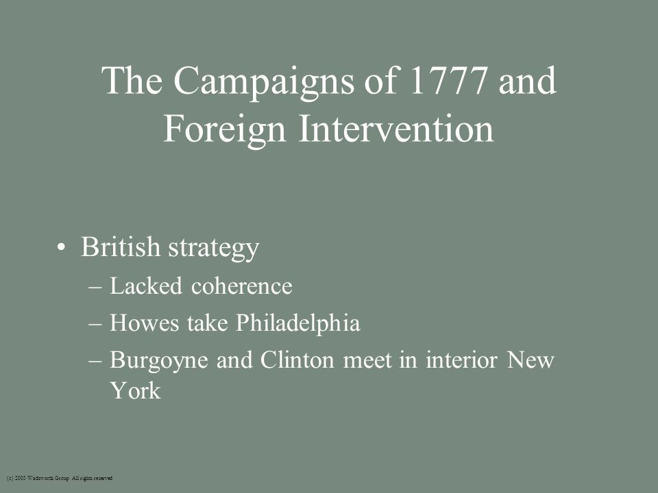 The Campaigns of 1777 and Foreign Intervention (c) 2003 Wadsworth Group All rights reserved British strategy –Lacked coherence –Howes take Philadelphia –Burgoyne and Clinton meet in interior New York