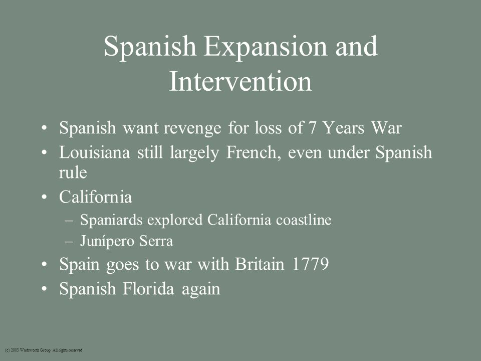 Spanish Expansion and Intervention Spanish want revenge for loss of 7 Years War Louisiana still largely French, even under Spanish rule California –Spaniards explored California coastline –Junípero Serra Spain goes to war with Britain 1779 Spanish Florida again (c) 2003 Wadsworth Group All rights reserved