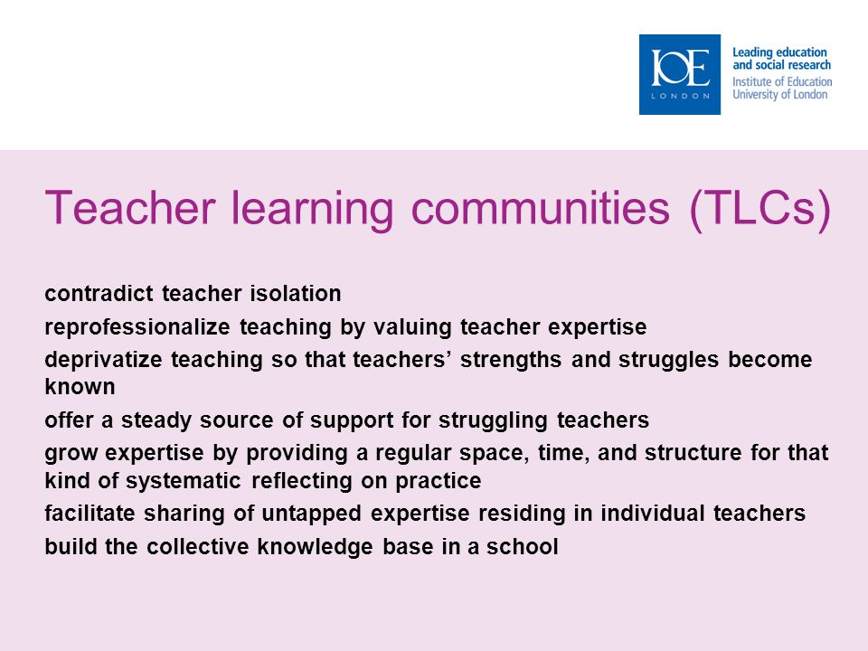 Teacher learning communities (TLCs) contradict teacher isolation reprofessionalize teaching by valuing teacher expertise deprivatize teaching so that