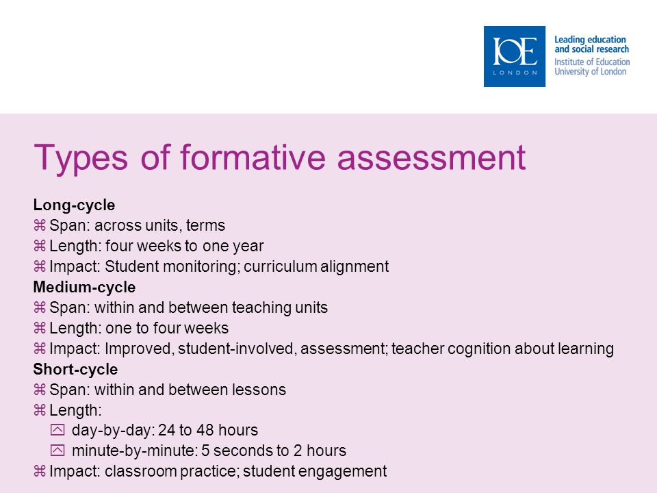 Types of formative assessment Long-cycle  Span: across units, terms  Length: four weeks to one year  Impact: Student monitoring; curriculum alignme