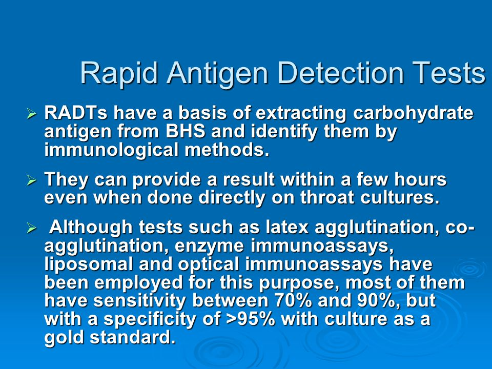Rapid Antigen Detection Tests  RADTs have a basis of extracting carbohydrate antigen from BHS and identify them by immunological methods.  They can