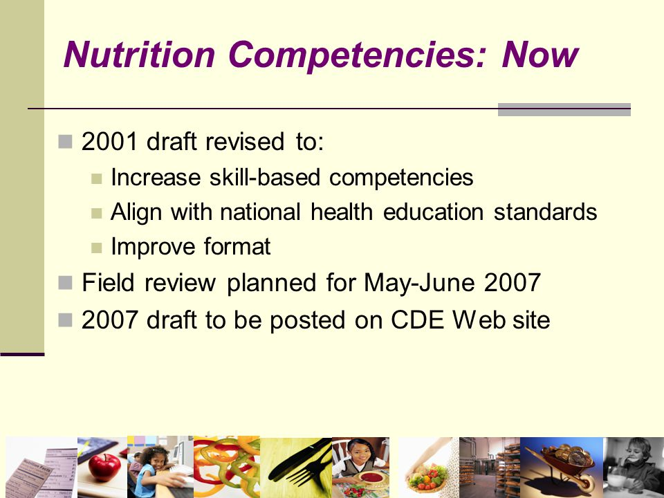 2001 draft revised to: Increase skill-based competencies Align with national health education standards Improve format Field review planned for May-June 2007 2007 draft to be posted on CDE Web site Nutrition Competencies: Now