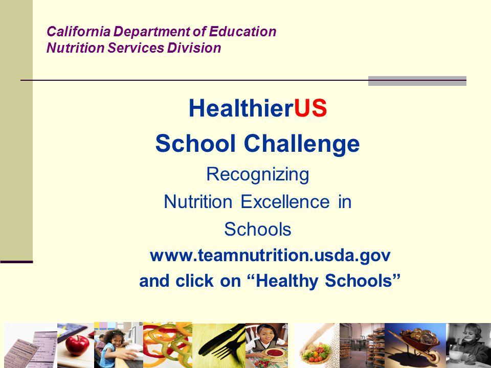"HealthierUS School Challenge Recognizing Nutrition Excellence in Schools www.teamnutrition.usda.gov and click on ""Healthy Schools"" California Departme"