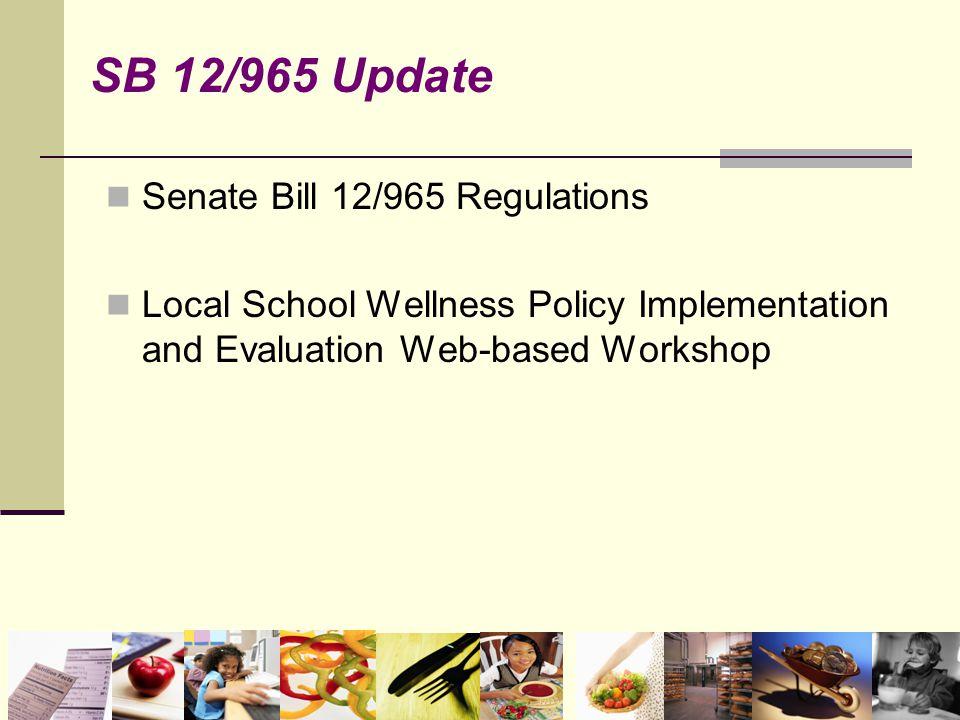 Senate Bill 12/965 Regulations Local School Wellness Policy Implementation and Evaluation Web-based Workshop SB 12/965 Update